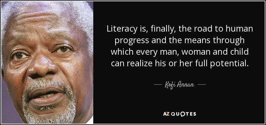 """Literacy is, finally, the road to human progress and the means through which every man, woman and child can realize his or her full potential."""
